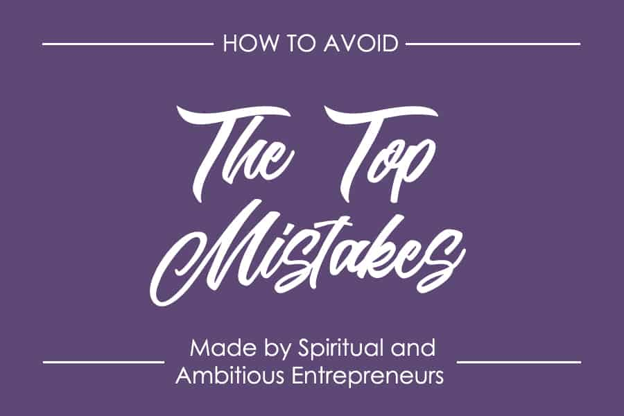 How to Avoid the 3 Biggest Mistakes Spiritual and Ambitious Entrepreneurs Make Every Day
