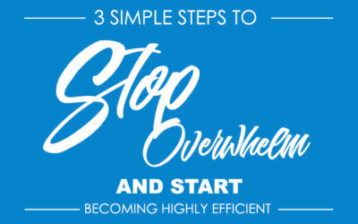 3 Simple Steps to Stop Overwhelm and Start Becoming Highly Efficient