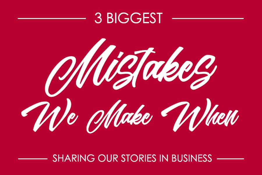 The 3 Biggest Mistakes We Make when Sharing our Stories in Business
